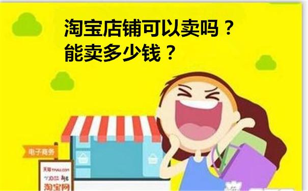 淘宝店铺可以卖吗?能卖多少钱?